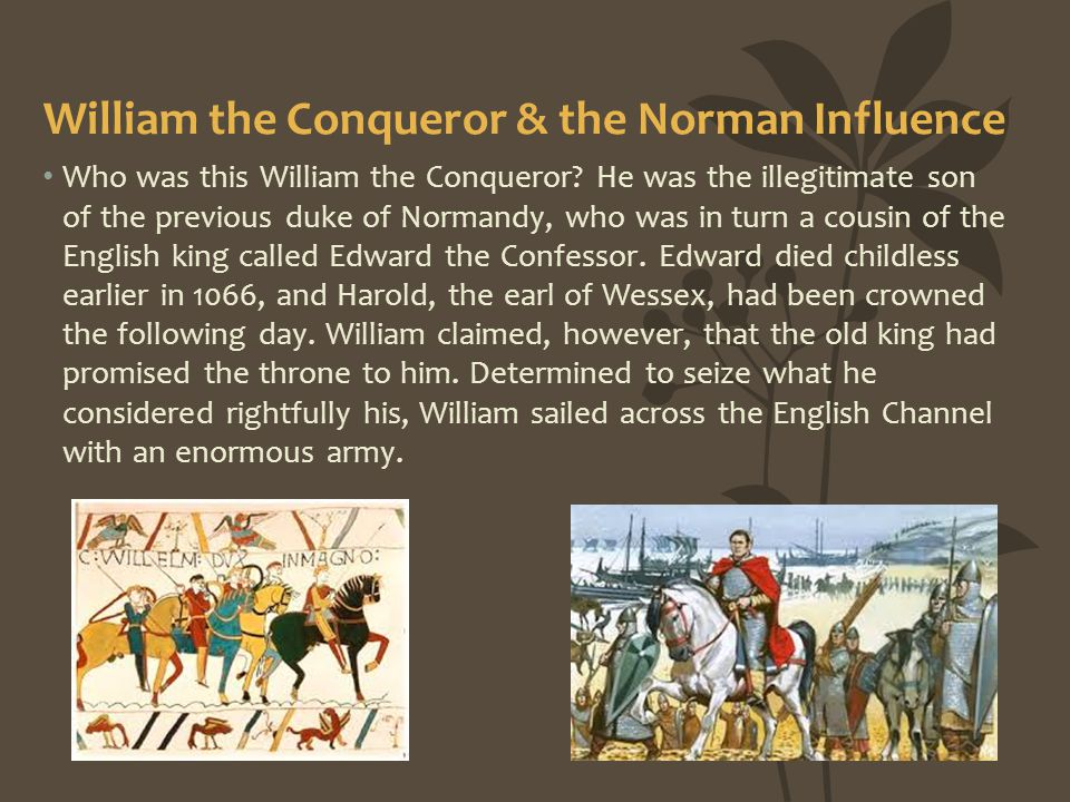 William the Conqueror & the Norman Influence Who was this William the Conqueror? He was the illegitimate son of the previous duke of Normandy, who was