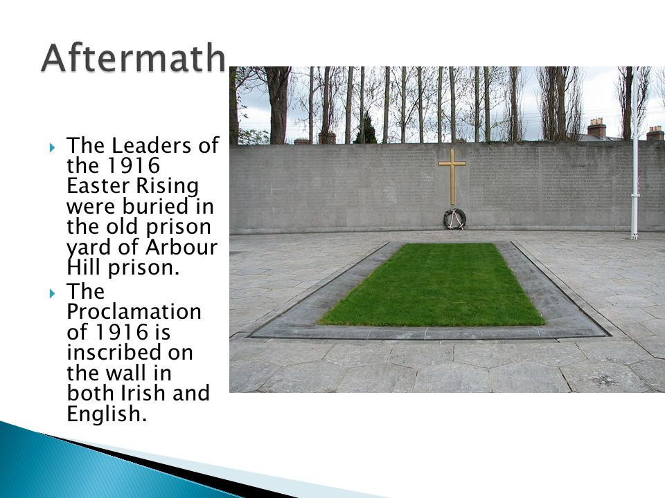  The Leaders of the 1916 Easter Rising were buried in the old prison yard of Arbour Hill prison.
