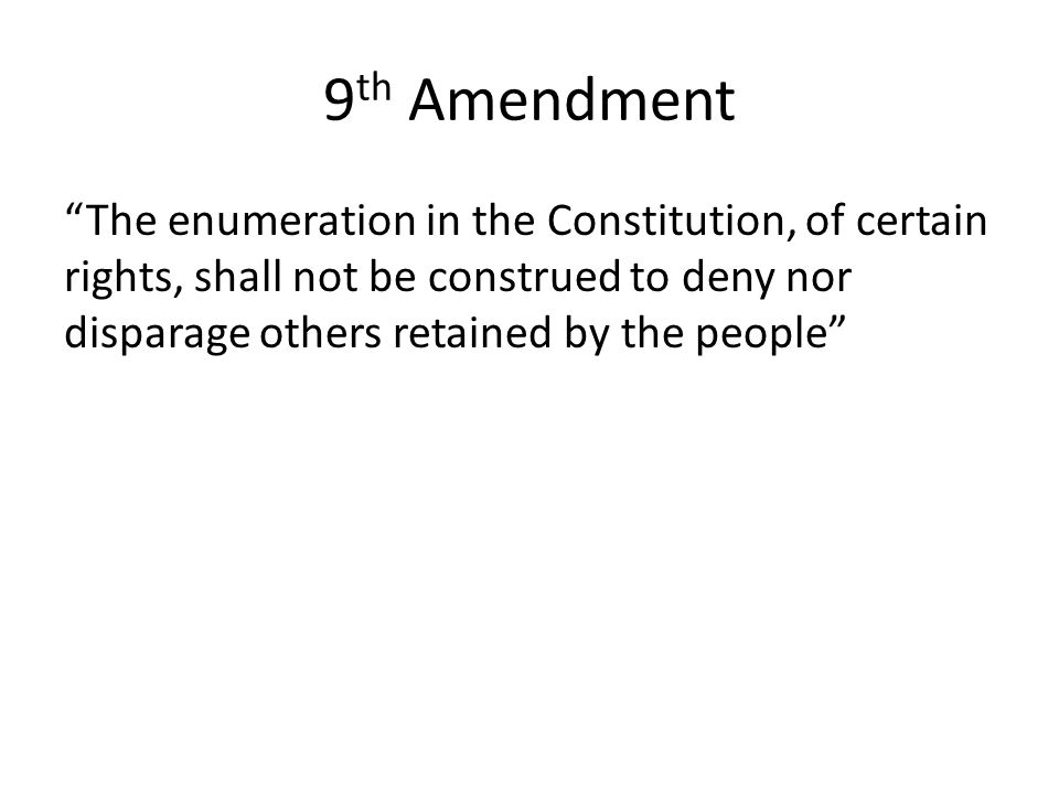 "9 th Amendment ""The enumeration in the Constitution, of certain rights, shall not be construed to deny nor disparage others retained by the people"""