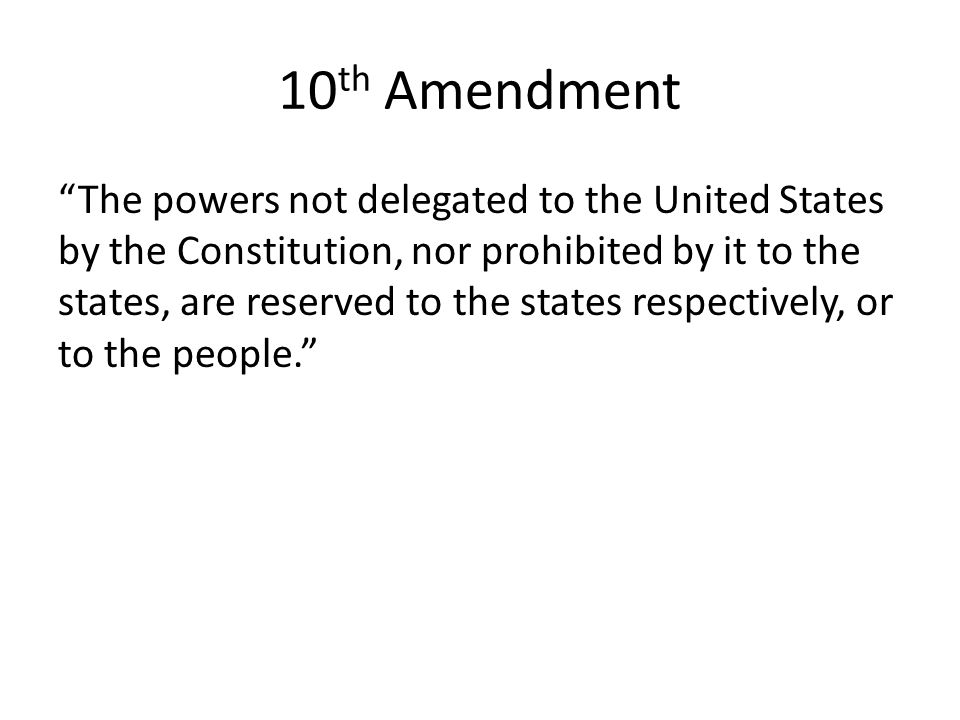 "10 th Amendment ""The powers not delegated to the United States by the Constitution, nor prohibited by it to the states, are reserved to the states res"