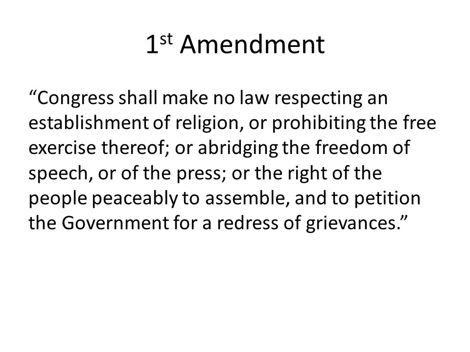 "1 st Amendment ""Congress shall make no law respecting an establishment of religion, or prohibiting the free exercise thereof; or abridging the freedom"
