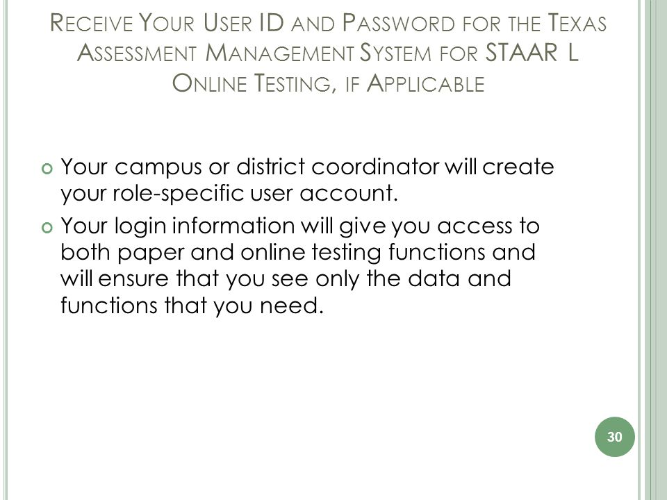 R ECEIVE Y OUR U SER ID AND P ASSWORD FOR THE T EXAS A SSESSMENT M ANAGEMENT S YSTEM FOR STAAR L O NLINE T ESTING, IF A PPLICABLE Your campus or district coordinator will create your role-specific user account.