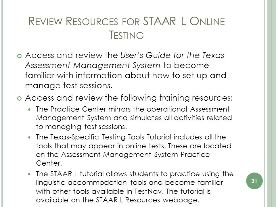 R EVIEW R ESOURCES FOR STAAR L O NLINE T ESTING Access and review the User's Guide for the Texas Assessment Management System to become familiar with information about how to set up and manage test sessions.
