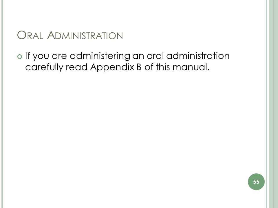 O RAL A DMINISTRATION If you are administering an oral administration carefully read Appendix B of this manual.