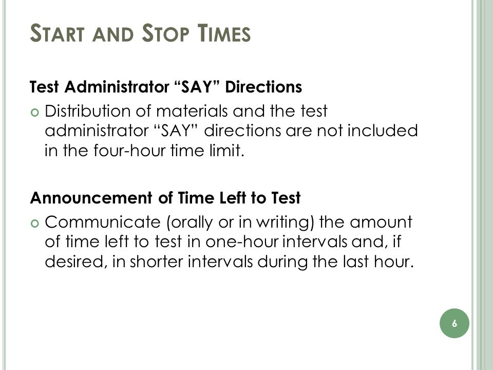 S TART AND S TOP T IMES Test Administrator SAY Directions Distribution of materials and the test administrator SAY directions are not included in the four-hour time limit.