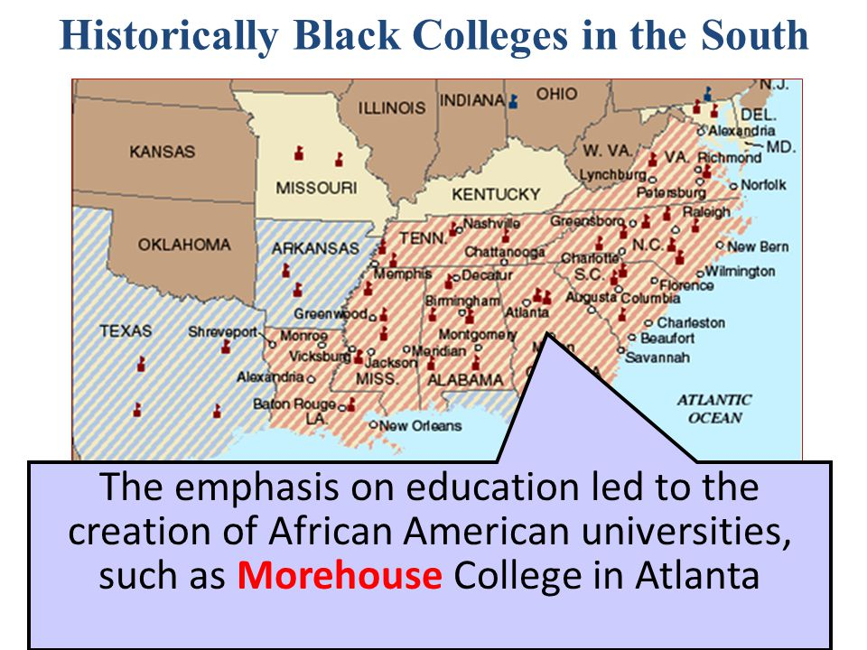 Historically Black Colleges in the South The emphasis on education led to the creation of African American universities, such as Morehouse College in