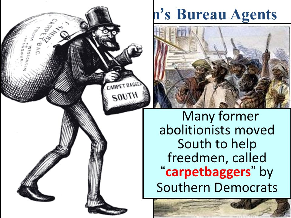 """The Role of Freedman ' s Bureau Agents Many former abolitionists moved South to help freedmen, called """" carpetbaggers """" by Southern Democrats"""