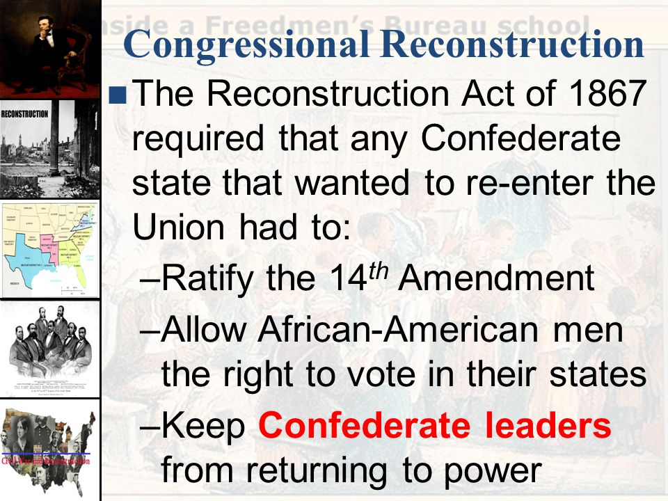 Congressional Reconstruction The Reconstruction Act of 1867 required that any Confederate state that wanted to re-enter the Union had to: –Ratify the