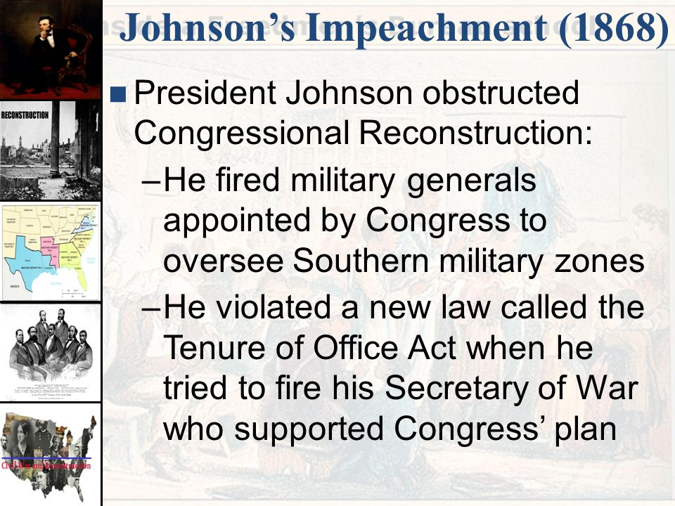 Johnson's Impeachment (1868) President Johnson obstructed Congressional Reconstruction: –He fired military generals appointed by Congress to oversee S