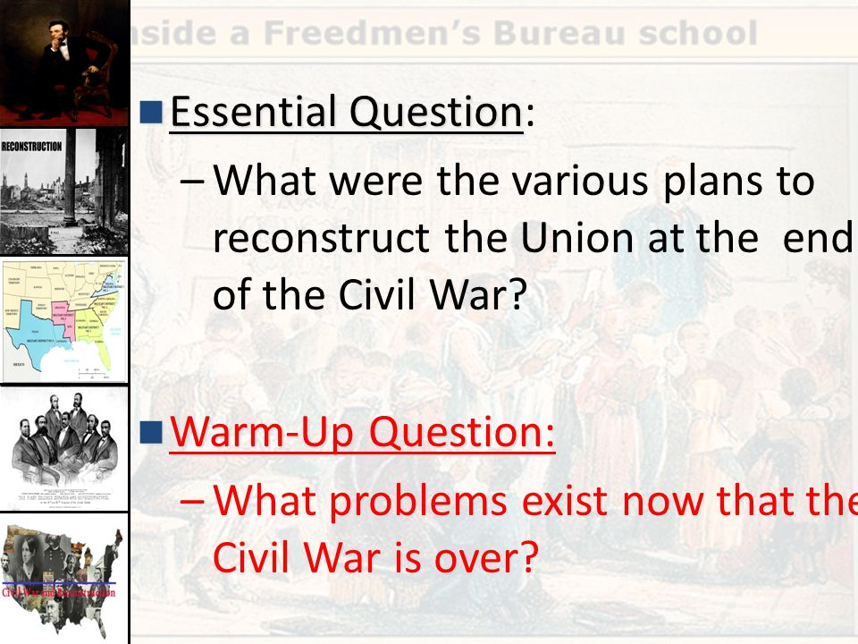 Essential Question Essential Question: –What were the various plans to reconstruct the Union at the end of the Civil War? Warm-Up Question: Warm-Up Qu