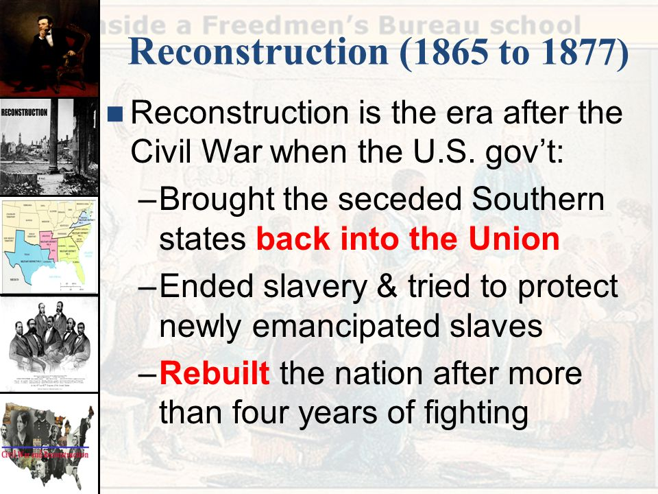 Reconstruction ( 1865 to 1877) Reconstruction is the era after the Civil War when the U.S. gov't: –Brought the seceded Southern states back into the U