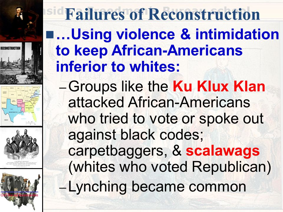 Failures of Reconstruction …Using violence & intimidation to keep African-Americans inferior to whites: – Groups like the Ku Klux Klan attacked Africa
