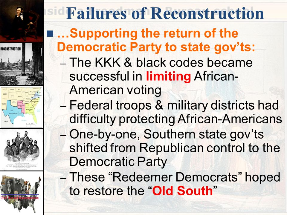 Failures of Reconstruction …Supporting the return of the Democratic Party to state gov'ts: – The KKK & black codes became successful in limiting Afric