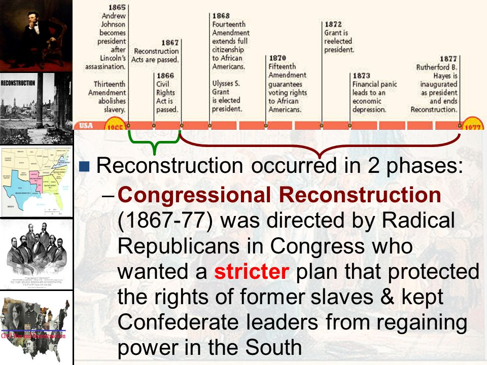 Reconstruction occurred in 2 phases: –Congressional Reconstruction (1867-77) was directed by Radical Republicans in Congress who wanted a stricter pla