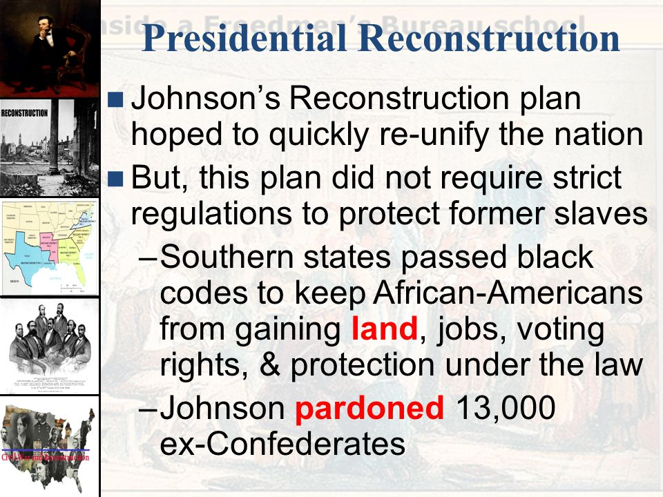 Presidential Reconstruction Johnson's Reconstruction plan hoped to quickly re-unify the nation But, this plan did not require strict regulations to pr