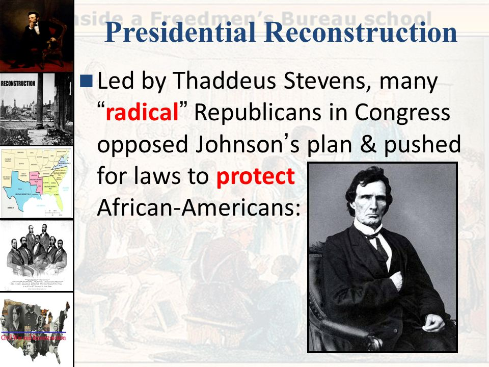 """Presidential Reconstruction Led by Thaddeus Stevens, many """" radical """" Republicans in Congress opposed Johnson ' s plan & pushed for laws to protect Af"""