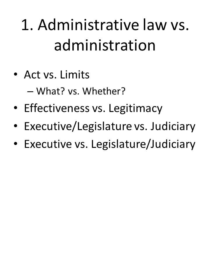 1. Administrative law vs. administration Act vs. Limits – What? vs. Whether? Effectiveness vs. Legitimacy Executive/Legislature vs. Judiciary Executiv