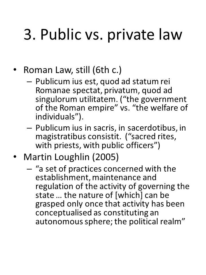 3. Public vs. private law Roman Law, still (6th c.) – Publicum ius est, quod ad statum rei Romanae spectat, privatum, quod ad singulorum utilitatem. (