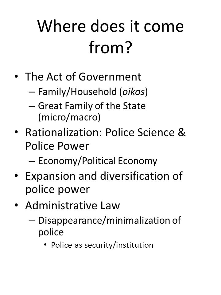 Where does it come from? The Act of Government – Family/Household (oikos) – Great Family of the State (micro/macro) Rationalization: Police Science &