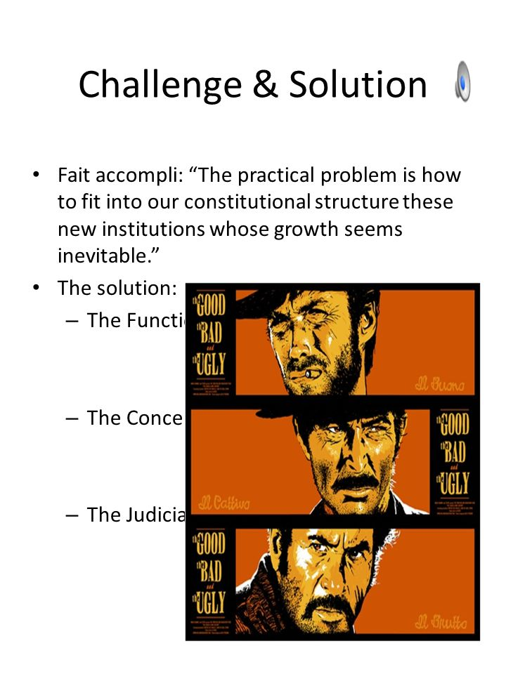 """Challenge & Solution Fait accompli: """"The practical problem is how to fit into our constitutional structure these new institutions whose growth seems i"""