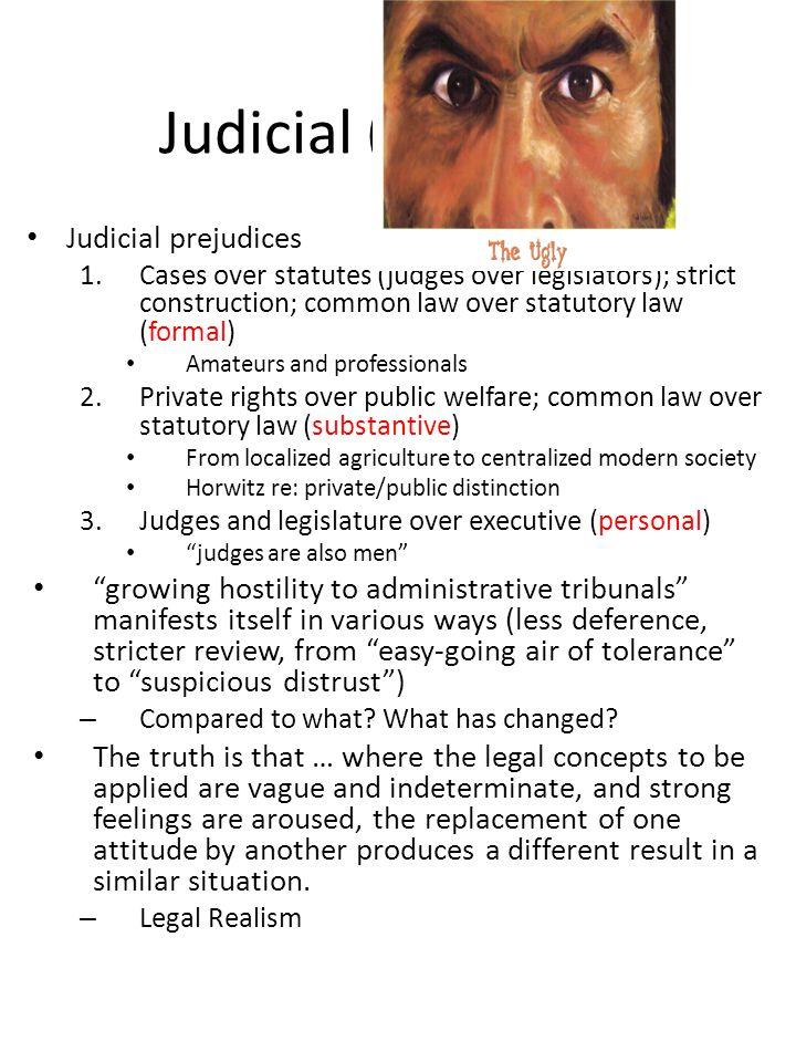 Judicial (The Ugly) Judicial prejudices 1.Cases over statutes (judges over legislators); strict construction; common law over statutory law (formal) A