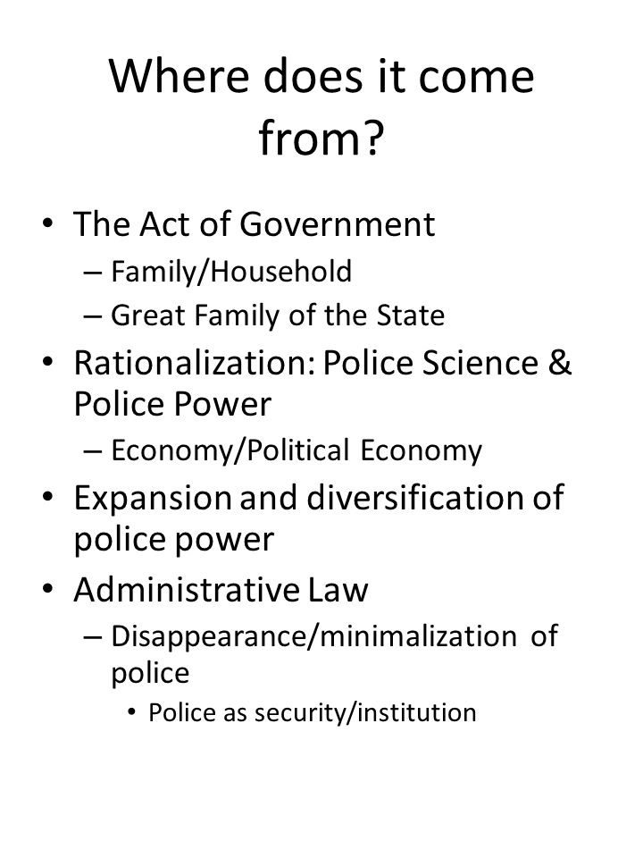 Where does it come from? The Act of Government – Family/Household – Great Family of the State Rationalization: Police Science & Police Power – Economy
