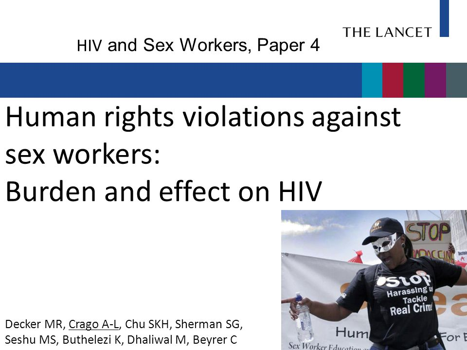 Human rights violations against sex workers: Burden and effect on HIV Decker MR, Crago A-L, Chu SKH, Sherman SG, Seshu MS, Buthelezi K, Dhaliwal M, Beyrer C HIV and Sex Workers, Paper 4