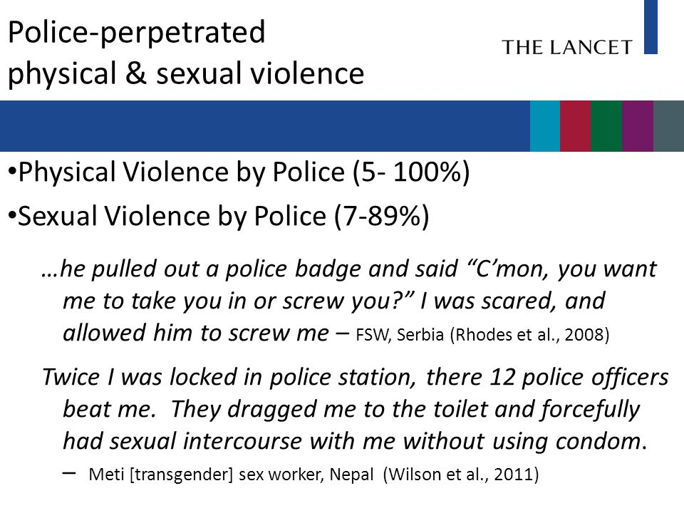 Police-perpetrated physical & sexual violence Physical Violence by Police (5- 100%) Sexual Violence by Police (7-89%) …he pulled out a police badge and said C'mon, you want me to take you in or screw you? I was scared, and allowed him to screw me – FSW, Serbia (Rhodes et al., 2008) Twice I was locked in police station, there 12 police officers beat me.