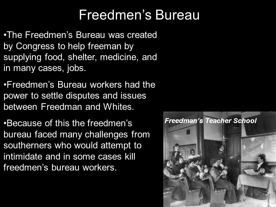 The Freedmen's Bureau was created by Congress to help freeman by supplying food, shelter, medicine, and in many cases, jobs. Freedmen's Bureau workers