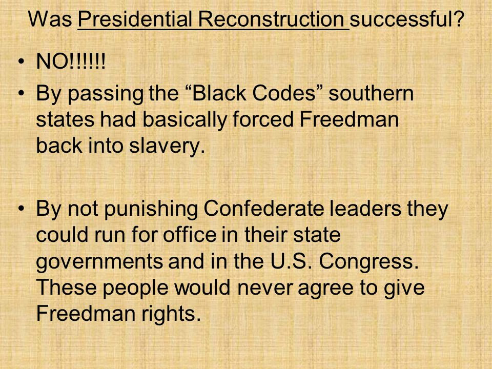 """Was Presidential Reconstruction successful? NO!!!!!! By passing the """"Black Codes"""" southern states had basically forced Freedman back into slavery. By"""