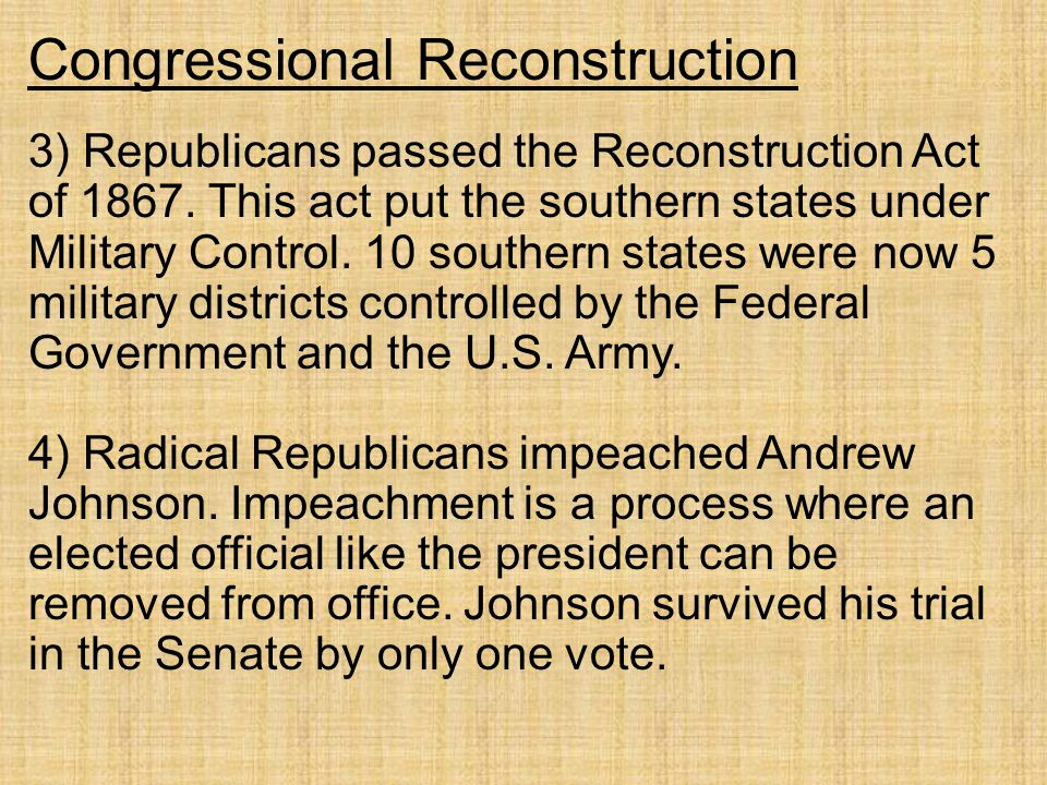 Congressional Reconstruction 3) Republicans passed the Reconstruction Act of 1867. This act put the southern states under Military Control. 10 souther