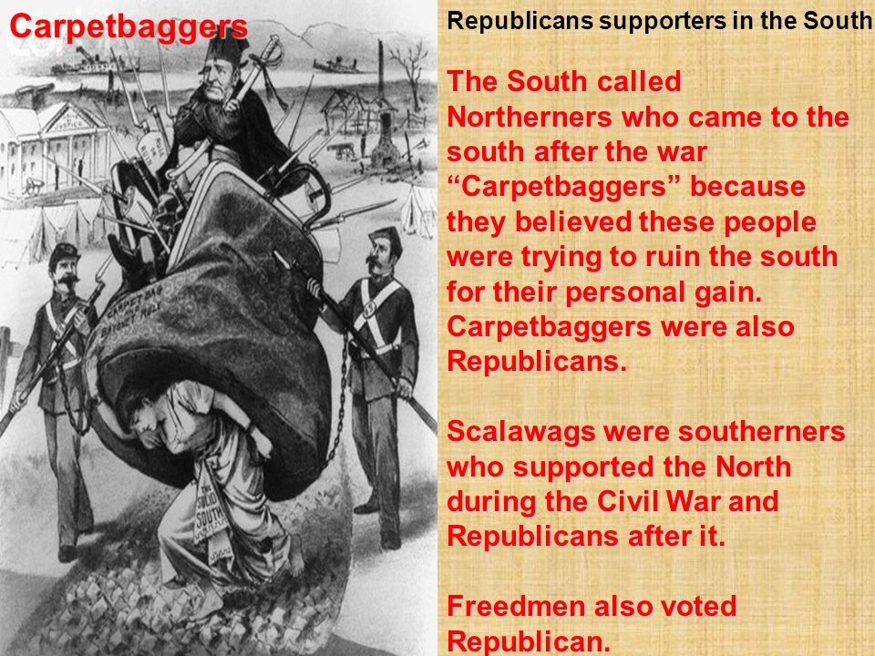 """The South called Northerners who came to the south after the war """"Carpetbaggers"""" because they believed these people were trying to ruin the south for"""