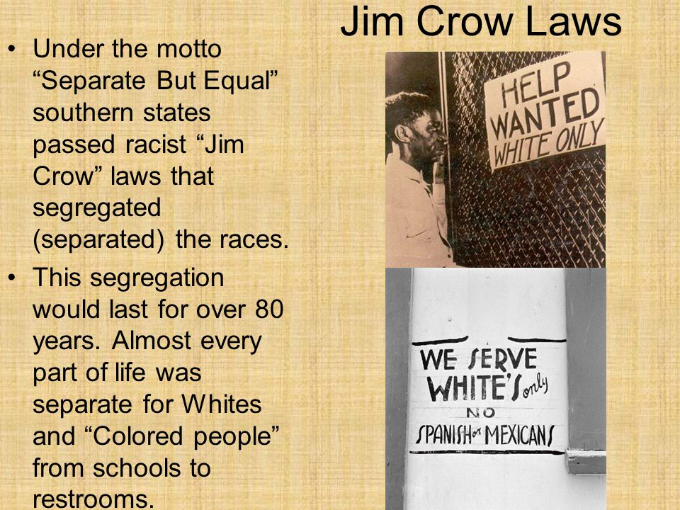 """Jim Crow Laws Under the motto """"Separate But Equal"""" southern states passed racist """"Jim Crow"""" laws that segregated (separated) the races. This segregati"""