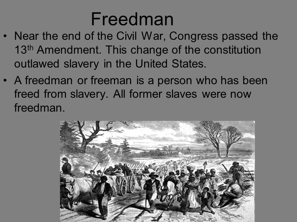Freedman Near the end of the Civil War, Congress passed the 13 th Amendment. This change of the constitution outlawed slavery in the United States. A
