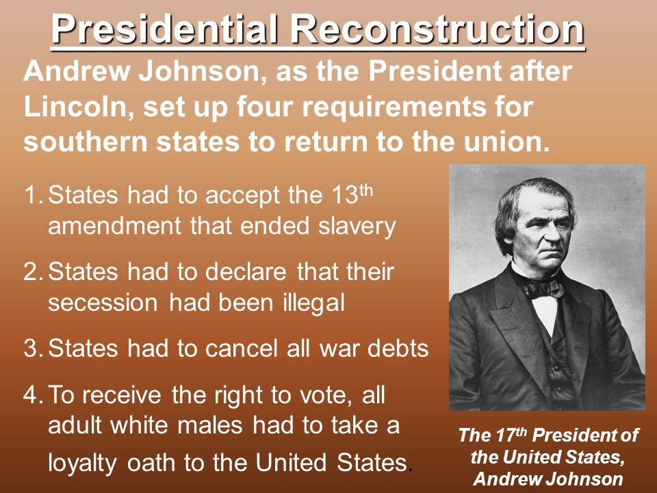 Presidential Reconstruction 1.States had to accept the 13 th amendment that ended slavery 2.States had to declare that their secession had been illega