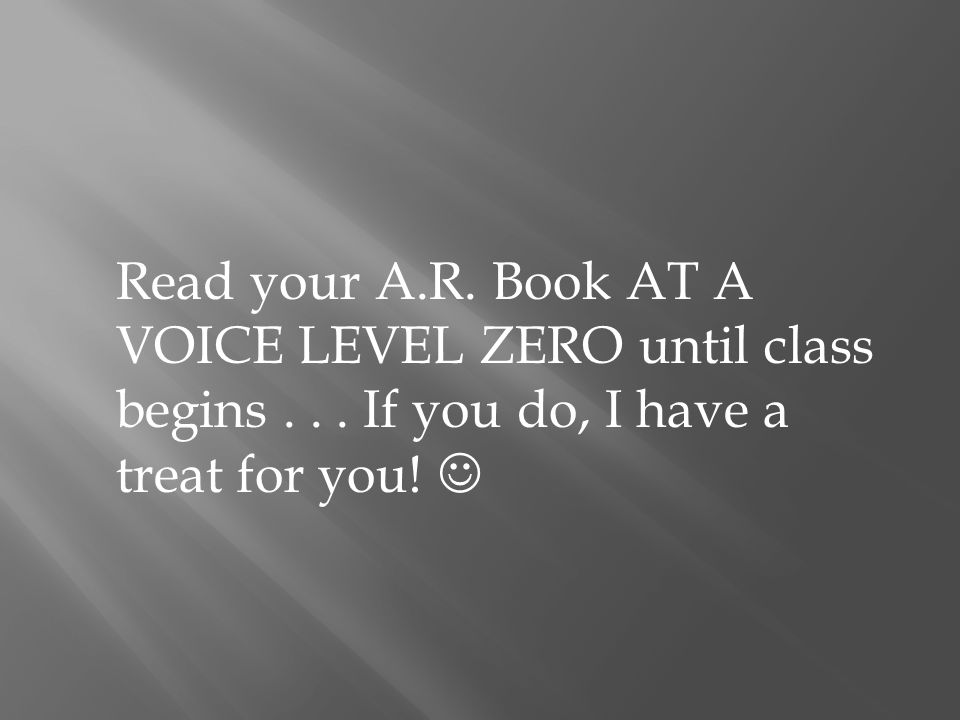Read your A.R. Book AT A VOICE LEVEL ZERO until class begins... If you do, I have a treat for you!
