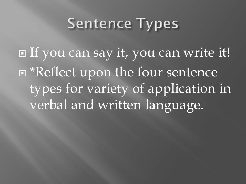  If you can say it, you can write it!  *Reflect upon the four sentence types for variety of application in verbal and written language.