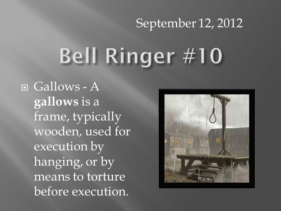  Gallows - A gallows is a frame, typically wooden, used for execution by hanging, or by means to torture before execution. September 12, 2012