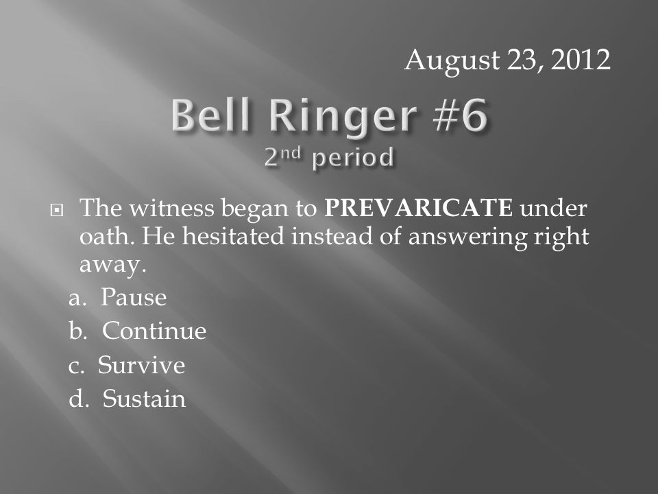  The witness began to PREVARICATE under oath. He hesitated instead of answering right away.