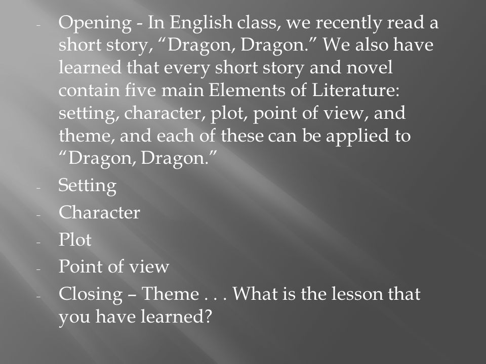- Opening - In English class, we recently read a short story, Dragon, Dragon. We also have learned that every short story and novel contain five main Elements of Literature: setting, character, plot, point of view, and theme, and each of these can be applied to Dragon, Dragon. - Setting - Character - Plot - Point of view - Closing – Theme...