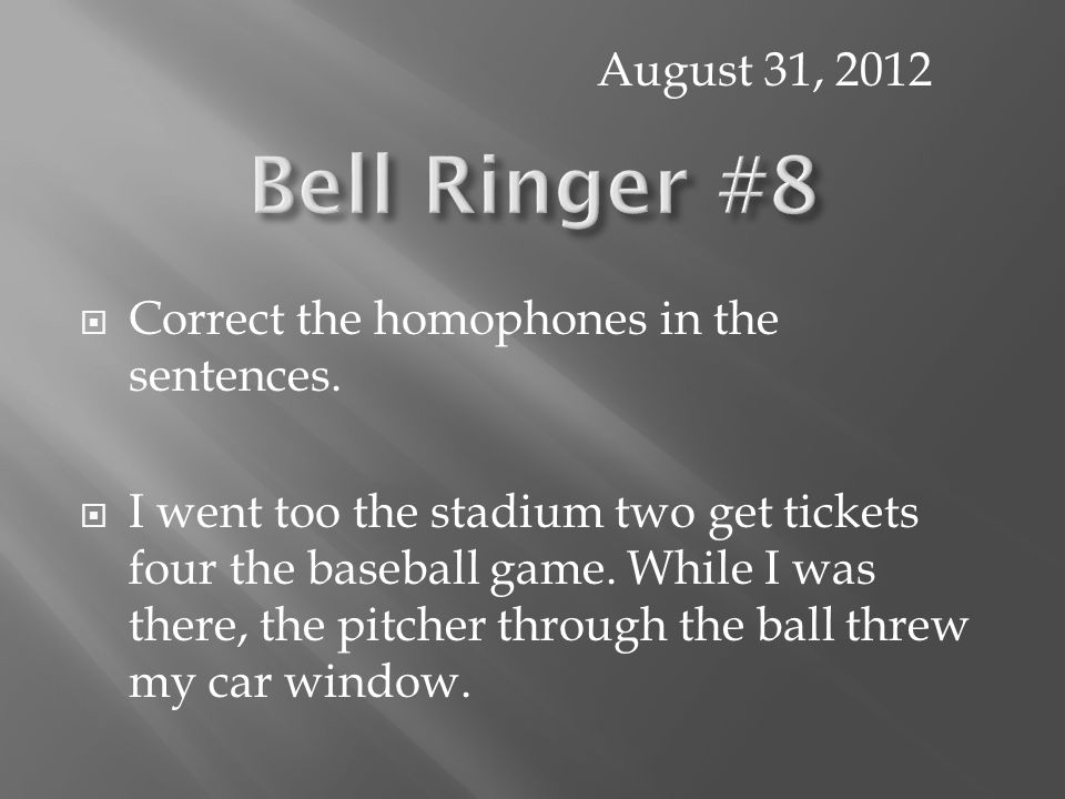  Correct the homophones in the sentences.  I went too the stadium two get tickets four the baseball game. While I was there, the pitcher through the