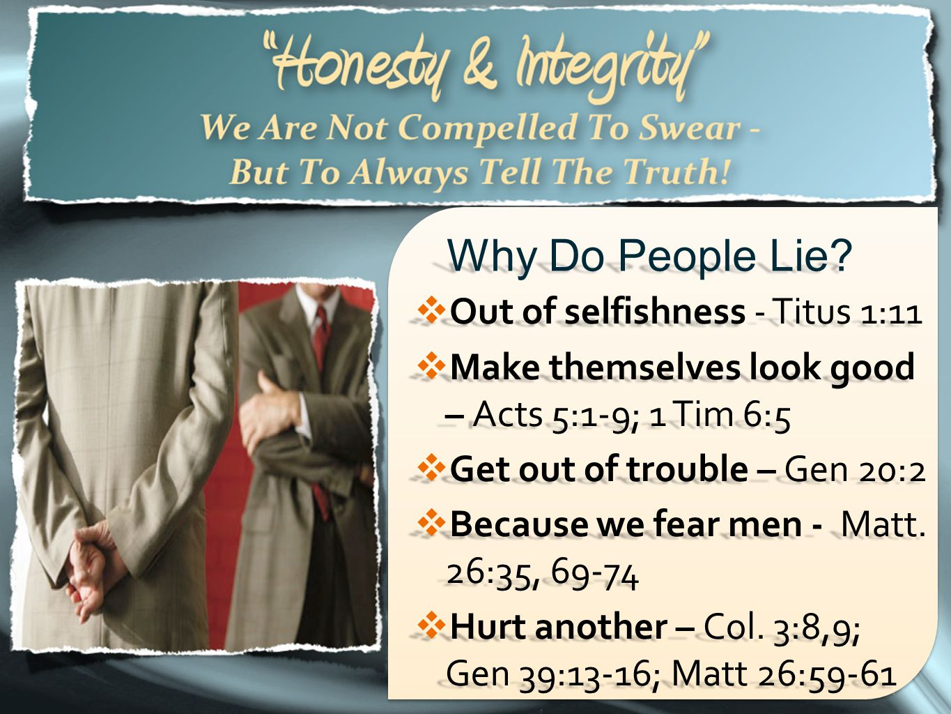 34 Why Do People Lie?  Out of selfishness - Titus 1:11  Make themselves look good – Acts 5:1-9; 1 Tim 6:5  Get out of trouble – Gen 20:2  Because