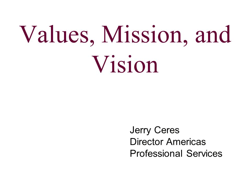 Values, Mission, and Vision Jerry Ceres Director Americas Professional Services