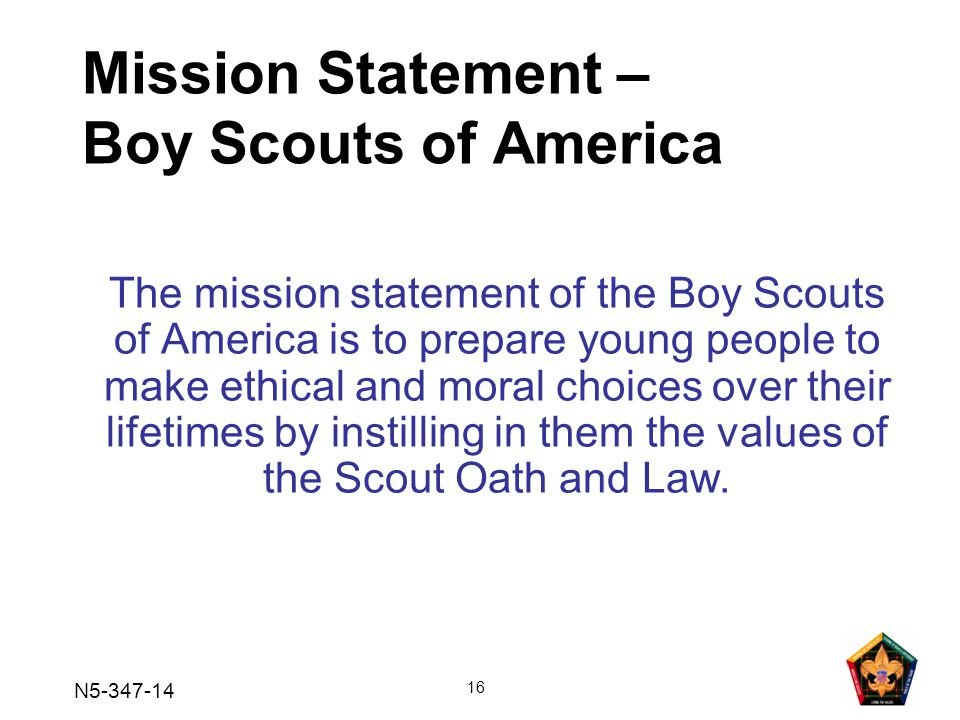 N5-347-14 16 Mission Statement – Boy Scouts of America The mission statement of the Boy Scouts of America is to prepare young people to make ethical and moral choices over their lifetimes by instilling in them the values of the Scout Oath and Law.