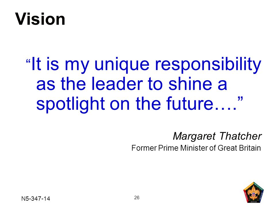 N5-347-14 26 Vision It is my unique responsibility as the leader to shine a spotlight on the future…. Margaret Thatcher Former Prime Minister of Great Britain