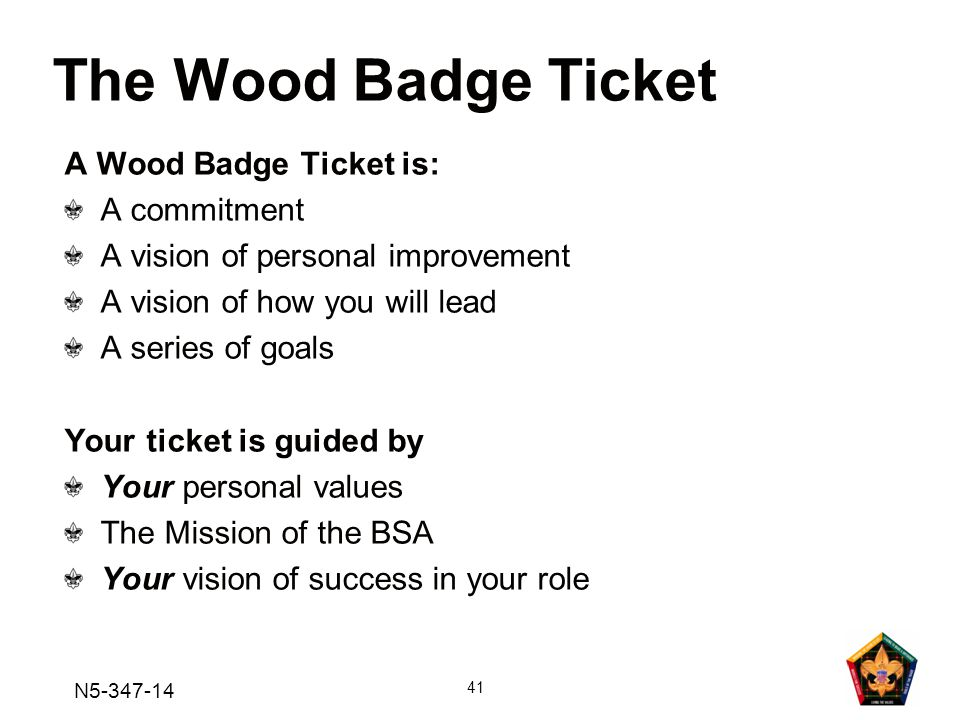 N5-347-14 41 A Wood Badge Ticket is: A commitment A vision of personal improvement A vision of how you will lead A series of goals Your ticket is guided by Your personal values The Mission of the BSA Your vision of success in your role The Wood Badge Ticket