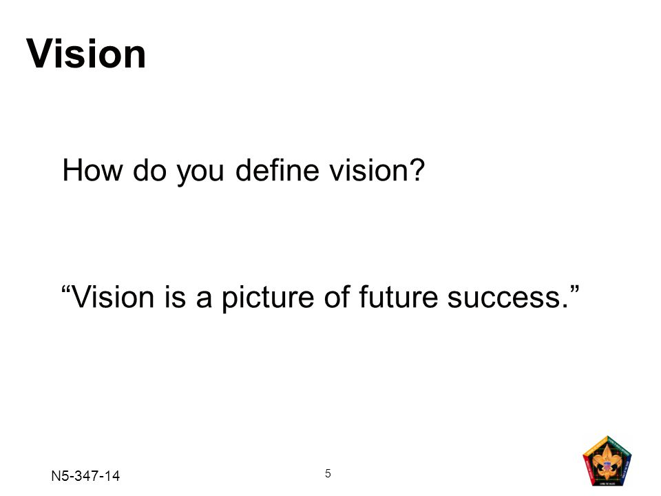 N5-347-14 5 Vision How do you define vision? Vision is a picture of future success.