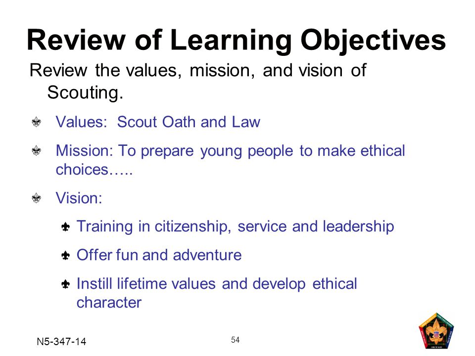 N5-347-14 54 Values: Scout Oath and Law Mission: To prepare young people to make ethical choices…..