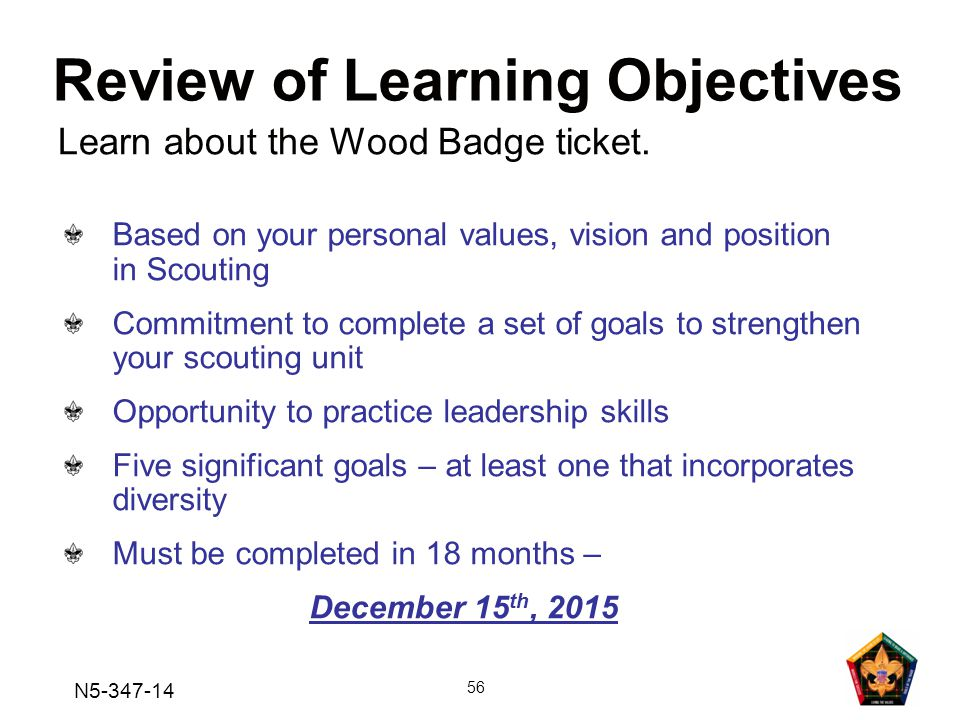 N5-347-14 56 Based on your personal values, vision and position in Scouting Commitment to complete a set of goals to strengthen your scouting unit Opportunity to practice leadership skills Five significant goals – at least one that incorporates diversity Must be completed in 18 months – December 15 th, 2015 Review of Learning Objectives Learn about the Wood Badge ticket.