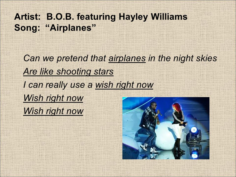 """Artist: B.O.B. featuring Hayley Williams Song: """"Airplanes"""" Can we pretend that airplanes in the night skies Are like shooting stars I can really use a"""